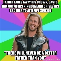 "Overly Accepting Thor - FATHER TAKES AWAY HIS CROWN, CASTS HIM OUT OF HIS KINGDOM AND DRIVES HIS BROTHER TO ATTEMPT SUICIDE ""tHERE WILL NEVER BE A BETTER FATHER THAN YOU"""