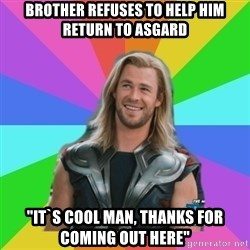 """Overly Accepting Thor - Brother refuses to help HIM RETURN TO ASGARD """"IT`S COOL MAN, THANKS FOR COMING OUT HERE"""""""