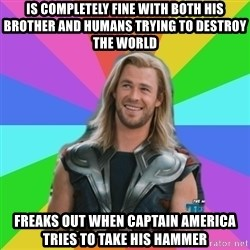 Overly Accepting Thor - IS COMPLETELY FINE WITH BOTH HIS BROTHER AND HUMANS TRYING TO DESTROY THE WORLD FREAKS OUT WHEN CAPTAIN AMERICA TRIES TO TAKE HIS HAMMER