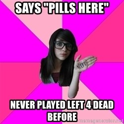 "Idiot Nerdgirl - says ""Pills here"" never played left 4 dead before"