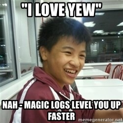 "ADDICTED RUNESCAPE NERD - ""I LOVe YEW"" Nah - Magic logs level you up faster"