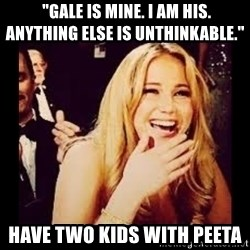 """Laughing Lawrence -  """"Gale is mine. I am his. Anything else is unthinkable.'' Have two kids with peeta"""