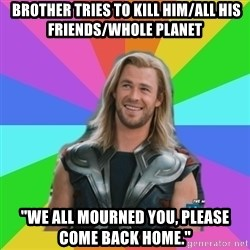 "Overly Accepting Thor -  brother tries to kill him/all his friends/whole planet ""We all mourned you, please come back home."""