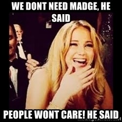 Laughing Lawrence - we dont need madge, he said people wont care! he said