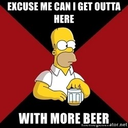 Homer Jay Simpson - excuse me can i get outta here with more beer
