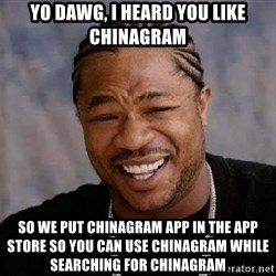 Yo Dawg - YO DAWG, I HEARD YOU LIKE CHINAGRAM SO WE PUT CHINAGRAM APP IN THE APP STORE SO YOU CAN USE CHINAGRAM WHILE SEARCHING FOR CHINAGRAM