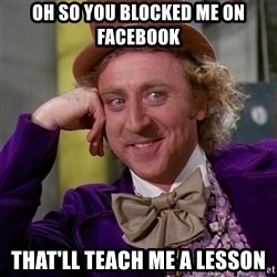 Willy Wonka - OH SO YOU BLOCKED ME ON FACEBOOK THAT'LL TEACH ME A LESSON