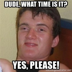 Really highguy - dude, what time is it? yes, please!