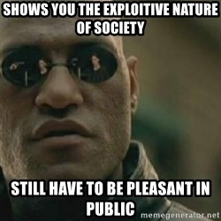 Scumbag Morpheus - shows you the exploitive nature of society still have to be pleasant in public