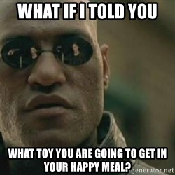 Scumbag Morpheus - what if i told you what toy you are going to get in your happy meal?
