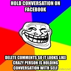 Trollface - Hold conversation on Facebook Delete comments so it looks like crazy person is holding conversation with self
