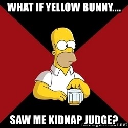 Homer Jay Simpson - what if yellow bunny.... saw me kidnap judge?