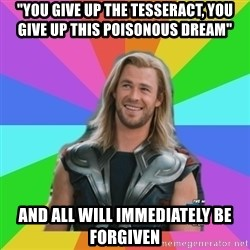 """Overly Accepting Thor - """"You give up the tesseract, you give up this poisonous dream"""" and all will immediately be forgiven"""