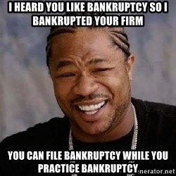 Yo Dawg - i heard you like bankruptcy so i bankrupted your firm you can file bankruptcy while you practice bankruptcy