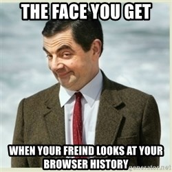 MR bean - the face you get when your freind looks at your browser history