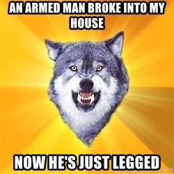 Courage Wolf - an armed man broke into my house now he's just legged