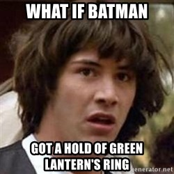 Conspiracy Keanu - What if Batman  got a hold of Green Lantern's ring