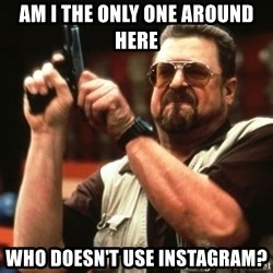 Big Lebowski - Am I the only one around here Who doesn't use instagram?