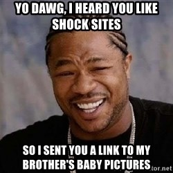 Yo Dawg - yo dawg, I heard you like shock sites  so i sent you a link to my brother's baby pictures