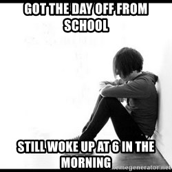 emo kid  - Got the day off from school still woke up at 6 in the morning