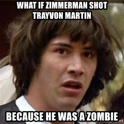 Conspiracy Keanu - WHAT IF ZIMMERMAN SHOT TRAYVON MARTIN BECAUSE HE WAS A ZOMBIE