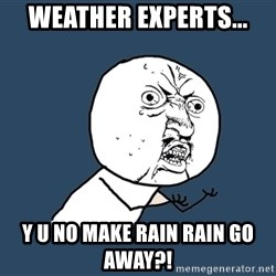 Y U No - weather experts... Y u no make rain rain go away?!
