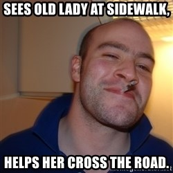 Good Guy Greg - sees old lady at sidewalk, helps her cross the road.