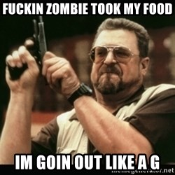 am i the only one around here - fuckin zombie took my food im goin out like a g