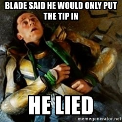 loki down - Blade said he would only put the tip in he lied