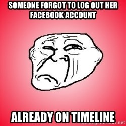 Sad Troll - SOMEONE FORGOT TO LOG OUT HER FACEBOOK account already on timeline
