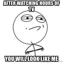 Challenge Accepted HD - After watching hours of tv you will look like me