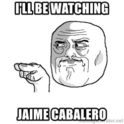 i'm watching you meme - I'll be watching jAIME CABALERO
