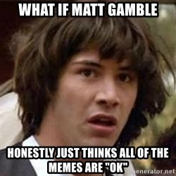 "Conspiracy Keanu - What if Matt Gamble Honestly just thinks all of the memes are ""OK"""