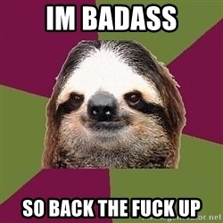 Just-Lazy-Sloth - im badass so back the fuck up