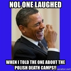Obama Laugh  - Nol one laughed When I told the one about the Polish death camps!!