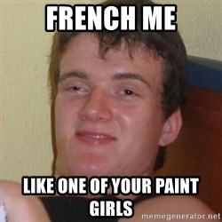 Really highguy - french me like one of your paint girls