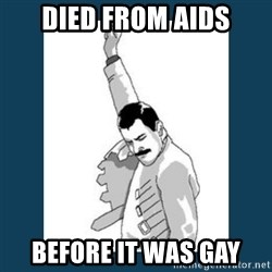 Freddy Mercury - died from aids before it was gay