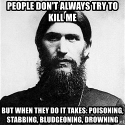 Rasputin is a Badass - people don't always try to kill me but when they do it takes: poisoning, stabbing, bludgeoning, drowning