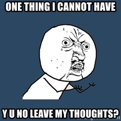 Y U No - one thing I cannot have Y U no leave my thoughts?