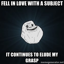 Forever Alone - fell in love with a subject it continues to elude my grasp