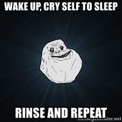Forever Alone - wake up, cry self to sleep rinse and repeat