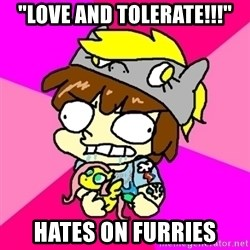 "rabid idiot brony - ""LOVE AND TOLERATE!!!"" hates on furries"