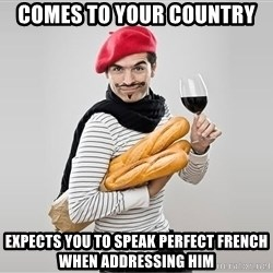 scumbag french - Comes to your Country expects you to speak perfect french when addressing him