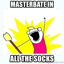 All the things - masterbate in all the socks