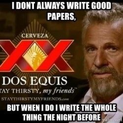 Dos Equis Man - I dont always write good papers, but when i do i write the whole thing the night before
