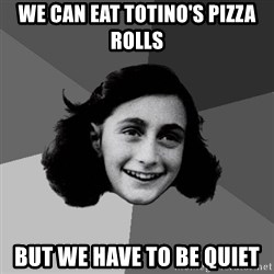 Anne Frank Lol - wE CAN EAT TOTINO'S PIZZA ROLLS BUT WE HAVE TO BE QUIET