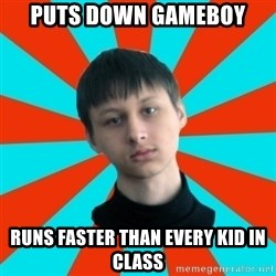 Typical-AntiDNO - puts down gameboy runs faster than every kid in class