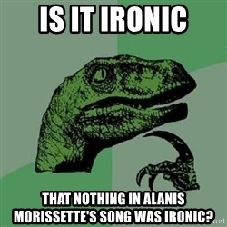 Philosoraptor - Is it ironic that nothing in alanis morissette's song was ironic?
