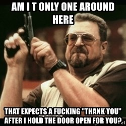 "am i the only one around here - am i t only one around here that expects a fucking ""thank you"" after i hold the door open for you?"
