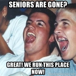 Immature high schoolers - seniors are gone? great! We run this place now!